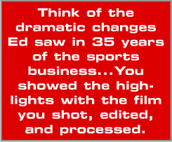 Think of the dramatic changes Ed saw in 35 years of the sports business...You showed the highlights with the film you shot, edited, and processed.